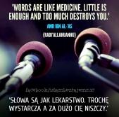 Slowa sa jak lekarstwo. Troche wystarcza, a za duzo cie niszczy.
